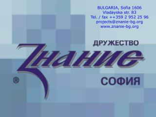 BULGARIA, Sofia 1606 Vladayska str. 83 Tel. / fax ++359 2 952 25 96 projects@znanie-bg