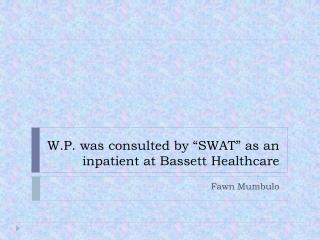 "W.P. was consulted by ""SWAT"" as an inpatient at Bassett Healthcare"