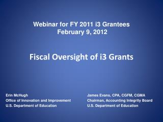 Webinar for FY 2011 i3 Grantees  February 9, 2012 Fiscal Oversight of i3 Grants