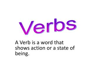 A Verb is a word that shows action or a state of being.