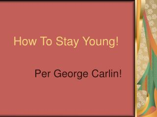 How To Stay Young!