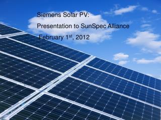 Siemens Solar PV: Presentation to SunSpec Alliance February 1 st , 2012