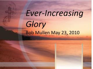 Ever-Increasing Glory Bob Mullen May 23, 2010