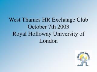 West Thames HR Exchange Club October 7th 2003 Royal Holloway University of London