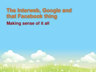 The Interweb, Google and that Facebook thing