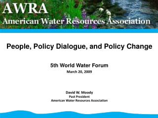 People, Policy Dialogue, and Policy Change 5th World Water Forum March 20, 2009 David W. Moody