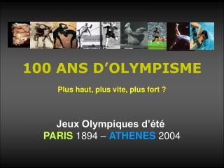 100 ANS D'OLYMPISME Plus haut, plus vite, plus fort ? Jeux Olympiques d'été