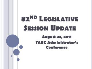 82 nd Legislative  Session Update