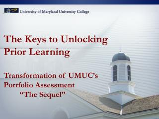 "The Keys to Unlocking  Prior Learning Transformation of UMUC's Portfolio Assessment 	""The Sequel"""