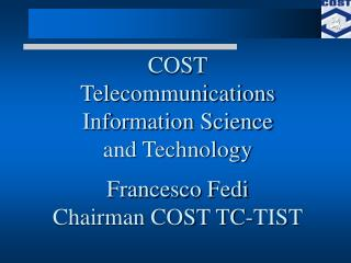 COST Telecommunications Information Science and Technology Francesco Fedi Chairman COST TC-TIST