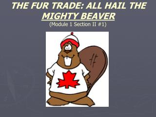 THE FUR TRADE: ALL HAIL THE  MIGHTY BEAVER (Module 1 Section II #1)