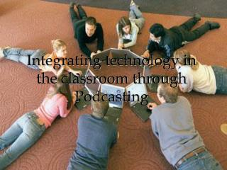 Integrating technology in the classroom through Podcasting