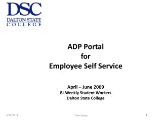 ADP Portal  for Employee Self Service April – June 2009 Bi-Weekly Student Workers  Dalton State College