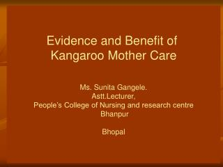 Evidence and Benefit of  Kangaroo Mother Care Ms. Sunita Gangele. Astt.Lecturer, People's College of Nursing and resea