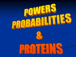 POWERS PROBABILITIES  & PROTEINS