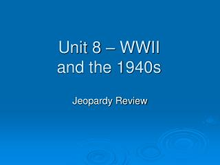 Unit 8 – WWII and the 1940s