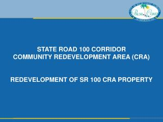 STATE ROAD 100 CORRIDOR COMMUNITY REDEVELOPMENT AREA (CRA)  REDEVELOPMENT OF SR 100 CRA PROPERTY