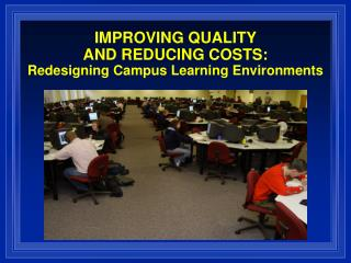 IMPROVING QUALITY  AND REDUCING COSTS: Redesigning Campus Learning Environments