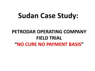 "PETRODAR OPERATING COMPANY FIELD TRIAL "" NO CURE NO PAYMENT  BASIS """
