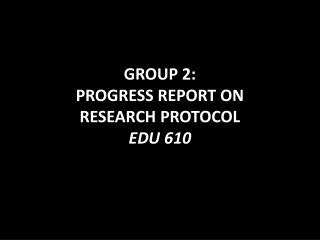 GROUP 2:  PROGRESS REPORT ON  RESEARCH PROTOCOL EDU 610