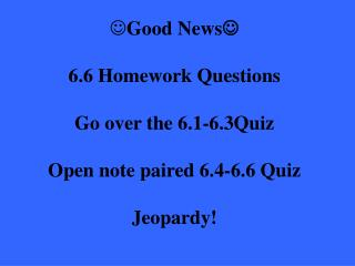 Good News  6.6 Homework Questions Go over the 6.1-6.3Quiz Open note paired 6.4-6.6 Quiz Jeopardy!