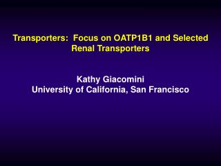 Transporters:  Focus on OATP1B1 and Selected Renal Transporters   Kathy Giacomini University of California, San Francisc