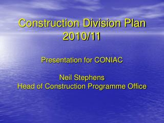 Construction Division Plan 2010/11 Presentation for CONIAC Neil Stephens Head of Construction Programme Office