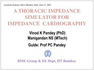 A THORACIC IMPEDANCE SIMULATOR FOR   IMPEDANCE  CARDIOGRAPHY Vinod K Pandey (PhD)  Manigandan NS (MTech) Guide: Prof PC