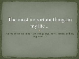 The most important  thing s in my life ...