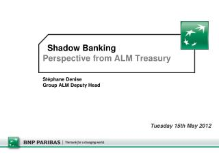 Shadow Banking Perspective from ALM Treasury Stéphane Denise Group ALM Deputy Head
