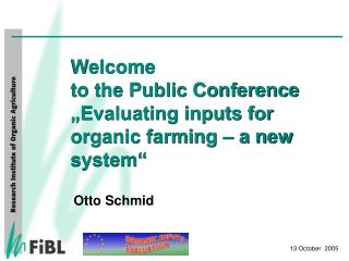"Welcome  to the Public Conference ""Evaluating inputs for organic farming – a new system"""
