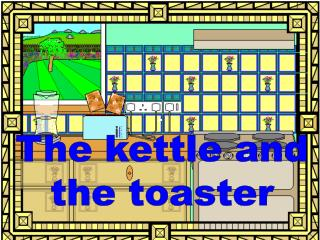 The kettle and the toaster