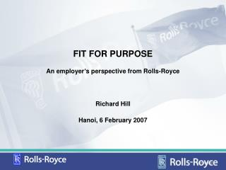 FIT FOR PURPOSE An employer s perspective from Rolls-Royce   Richard Hill Hanoi, 6 February 2007