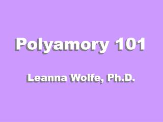 Polyamory 101 Leanna Wolfe, Ph.D.