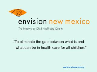 """To eliminate the gap between what is and    what can be in health care for all children."""