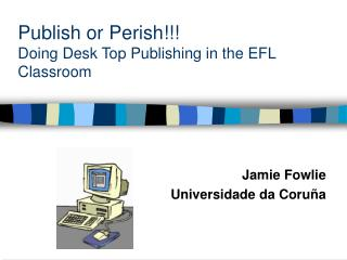 Publish or Perish!!! Doing Desk Top Publishing in the EFL Classroom
