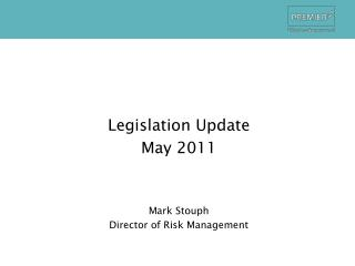 Legislation Update May 2011 Mark  Stouph Director of Risk Management