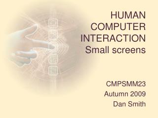 HUMAN  COMPUTER  INTERACTION Small screens