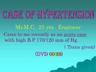 Mr.M.C.  23 yrs.  Engineer   Came to me recently as an  acute case  with high B.P 170/120 mm of Hg.          ( Trans giv