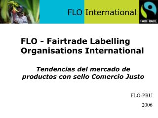 FLO - Fairtrade Labelling Organisations International 	Tendencias del mercado de productos con sello Comercio Justo