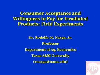 Consumer Acceptance and Willingness to Pay for Irradiated Products: Field Experiments Dr. Rodolfo M. Nayga, Jr. Professo