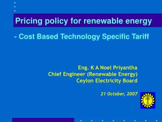 Eng. K A Noel Priyantha Chief Engineer (Renewable Energy) Ceylon Electricity Board 21 October, 2007