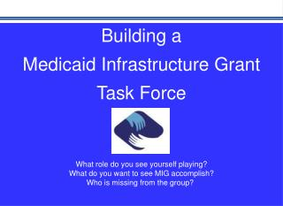 Building a  Medicaid Infrastructure Grant Task Force  What role do you see yourself playing?