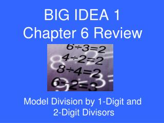 BIG IDEA 1 Chapter 6 Review Model Division by 1-Digit and  2-Digit Divisors