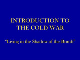 "INTRODUCTION TO THE COLD WAR ""Living in the Shadow of the Bomb"""