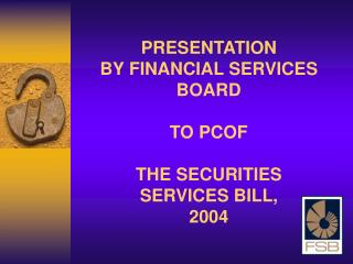 PRESENTATION  BY FINANCIAL SERVICES BOARD TO PCOF THE SECURITIES SERVICES BILL, 2004