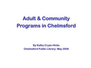 Adult & Community  Programs in Chelmsford By Kathy Cryan-Hicks Chelmsford Public Library- May 2006
