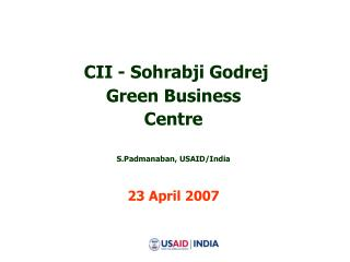 CII - Sohrabji Godrej  Green Business Centre S.Padmanaban, USAID/India 23 April 2007