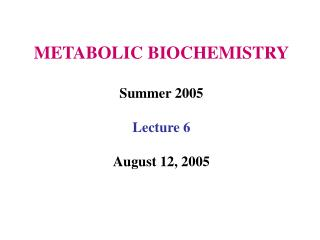 METABOLIC BIOCHEMISTRY Summer 2005 Lecture 6 August 12, 2005