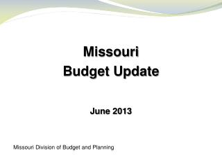 Missouri Budget Update June 2013 Missouri Division of Budget and Planning